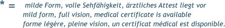 * =  milde Form, volle Sehfähigkeit, ärztliches Attest liegt vor mild form, full vision, medical certificate is available forme légère, pleine vision, un certificat médical est disponible.