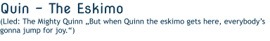 "Quin - The Eskimo  (LIed: The Mighty Quinn ""But when Quinn the eskimo gets here, everybody's gonna jump for joy."")"